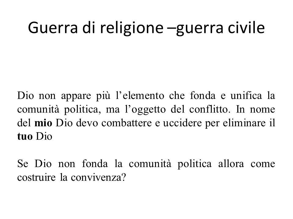Guerra di religione –guerra civile Dio non appare più lelemento che fonda e unifica la comunità politica, ma loggetto del conflitto.