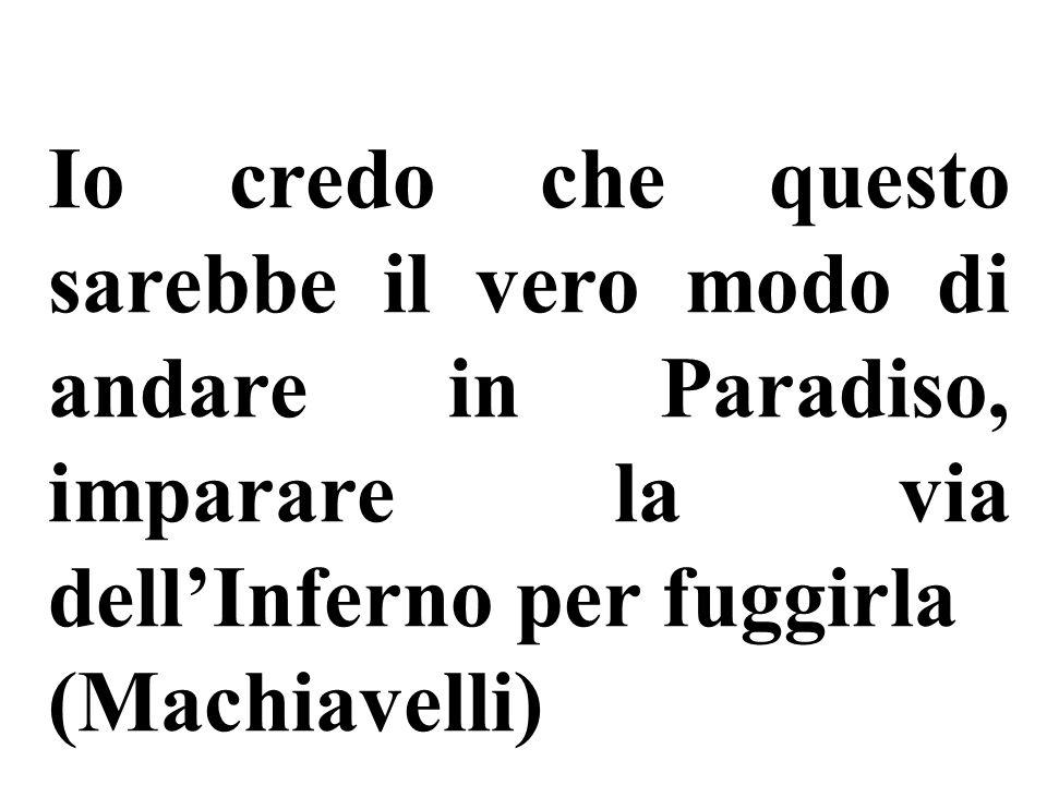 Io credo che questo sarebbe il vero modo di andare in Paradiso, imparare la via dellInferno per fuggirla (Machiavelli)