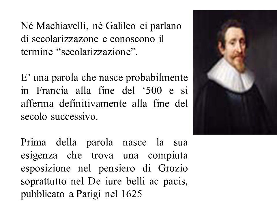 Né Machiavelli, né Galileo ci parlano di secolarizzazone e conoscono il termine secolarizzazione.