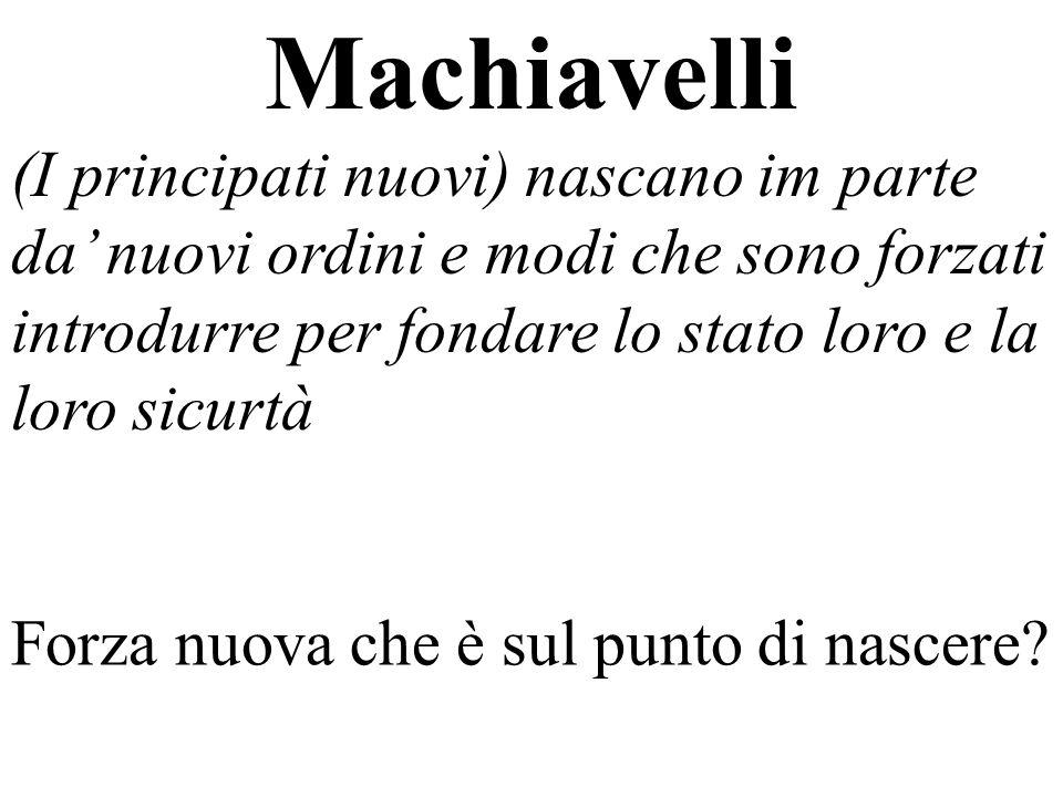 Machiavelli (I principati nuovi) nascano im parte da nuovi ordini e modi che sono forzati introdurre per fondare lo stato loro e la loro sicurtà Forza nuova che è sul punto di nascere?