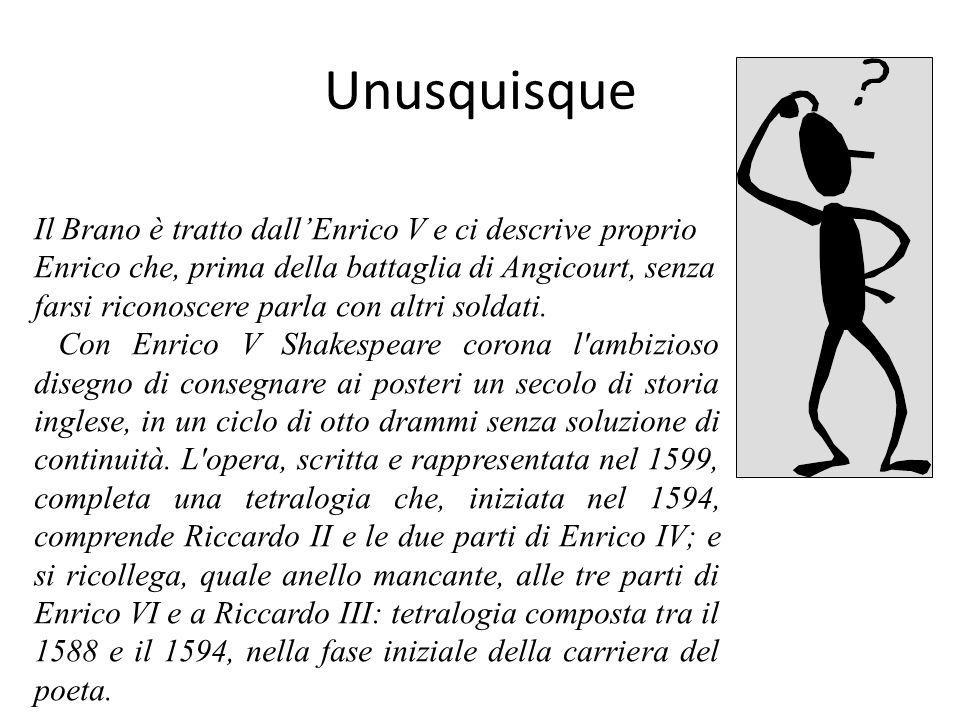 Unusquisque Il Brano è tratto dallEnrico V e ci descrive proprio Enrico che, prima della battaglia di Angicourt, senza farsi riconoscere parla con altri soldati.