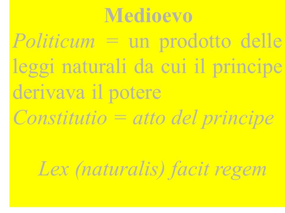 Medioevo Politicum = un prodotto delle leggi naturali da cui il principe derivava il potere Constitutio = atto del principe Lex (naturalis) facit regem