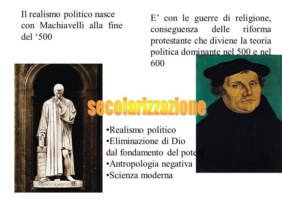 Il realismo politico nasce con Machiavelli alla fine del 500 E con le guerre di religione, conseguenza delle riforma protestante che diviene la teoria politica dominante nel 500 e nel 600 Realismo politico Eliminazione di Dio dal fondamento del potere Antropologia negativa Scienza moderna