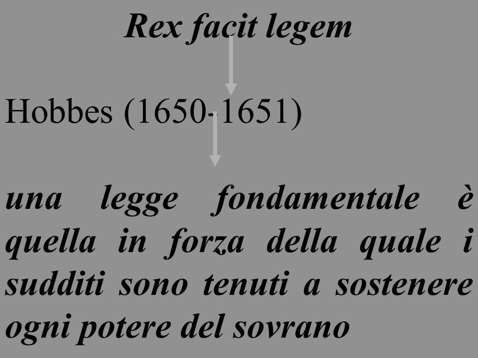 Rex facit legem Hobbes (1650-1651) una legge fondamentale è quella in forza della quale i sudditi sono tenuti a sostenere ogni potere del sovrano