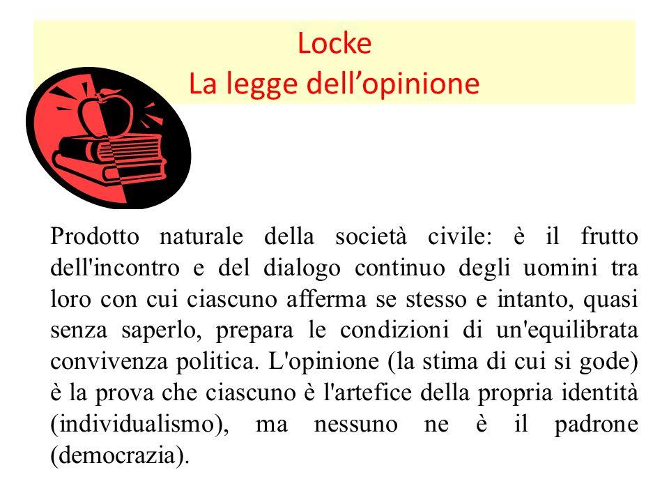 Locke La legge dellopinione Prodotto naturale della società civile: è il frutto dell incontro e del dialogo continuo degli uomini tra loro con cui ciascuno afferma se stesso e intanto, quasi senza saperlo, prepara le condizioni di un equilibrata convivenza politica.