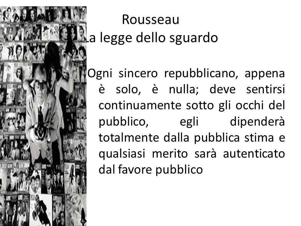 Rousseau La legge dello sguardo Ogni sincero repubblicano, appena è solo, è nulla; deve sentirsi continuamente sotto gli occhi del pubblico, egli dipenderà totalmente dalla pubblica stima e qualsiasi merito sarà autenticato dal favore pubblico