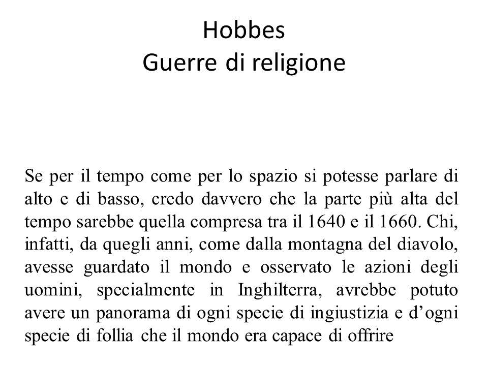 Hobbes Guerre di religione Se per il tempo come per lo spazio si potesse parlare di alto e di basso, credo davvero che la parte più alta del tempo sarebbe quella compresa tra il 1640 e il 1660.