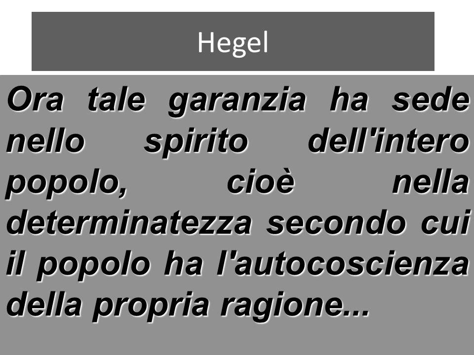 Hegel Ora tale garanzia ha sede nello spirito dell intero popolo, cioè nella determinatezza secondo cui il popolo ha l autocoscienza della propria ragione...