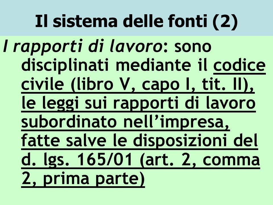 Il sistema delle fonti (2) I rapporti di lavoro: sono disciplinati mediante il codice civile (libro V, capo I, tit. II), le leggi sui rapporti di lavo