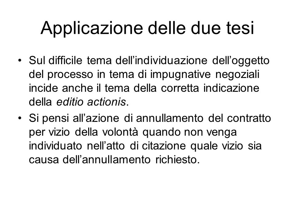Applicazione delle due tesi Sul difficile tema dellindividuazione delloggetto del processo in tema di impugnative negoziali incide anche il tema della corretta indicazione della editio actionis.