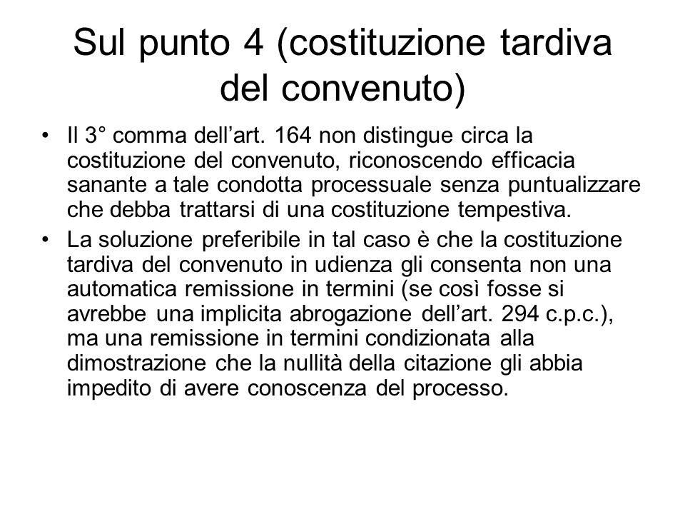 Sul punto 4 (costituzione tardiva del convenuto) Il 3° comma dellart. 164 non distingue circa la costituzione del convenuto, riconoscendo efficacia sa