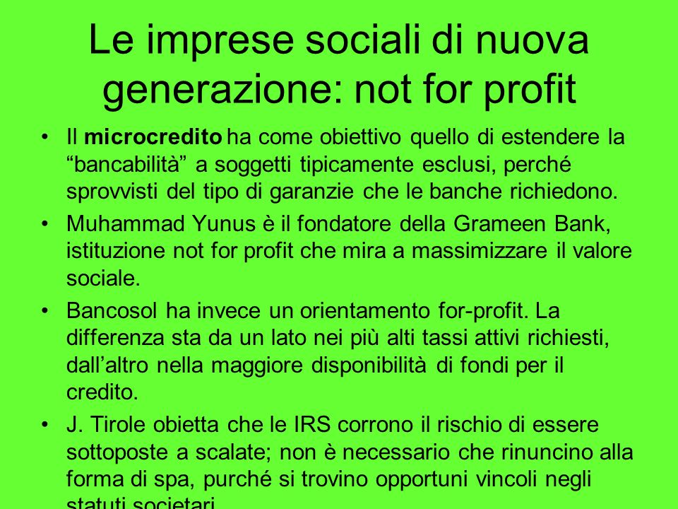 Le imprese sociali di nuova generazione: not for profit Il microcredito ha come obiettivo quello di estendere labancabilità a soggetti tipicamente esclusi, perché sprovvisti del tipo di garanzie che le banche richiedono.