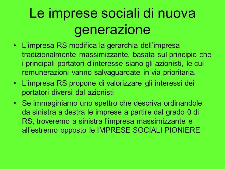 Le imprese sociali di nuova generazione Limpresa RS modifica la gerarchia dellimpresa tradizionalmente massimizzante, basata sul principio che i principali portatori dinteresse siano gli azionisti, le cui remunerazioni vanno salvaguardate in via prioritaria.