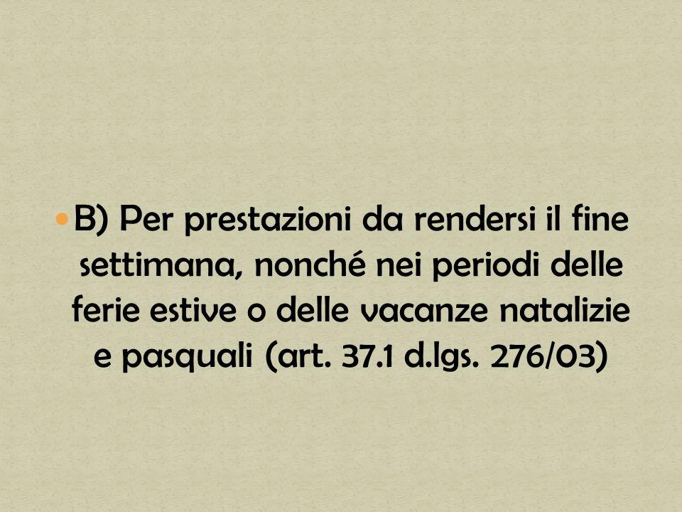 B) Per prestazioni da rendersi il fine settimana, nonché nei periodi delle ferie estive o delle vacanze natalizie e pasquali (art. 37.1 d.lgs. 276/03)