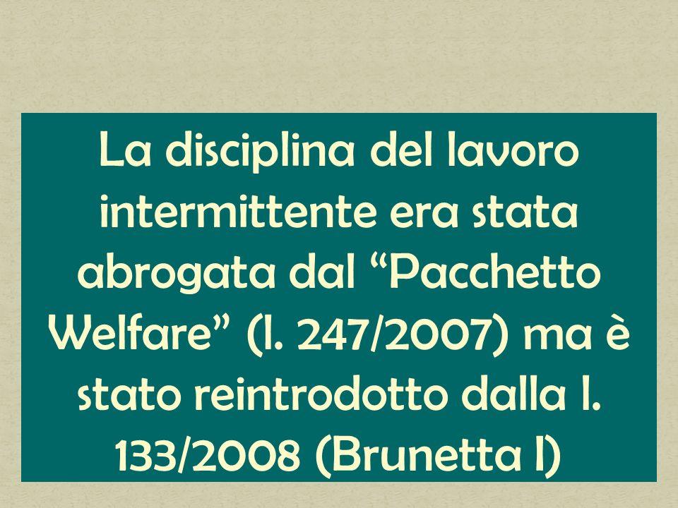 La disciplina del lavoro intermittente era stata abrogata dal Pacchetto Welfare (l. 247/2007) ma è stato reintrodotto dalla l. 133/2008 (Brunetta I)