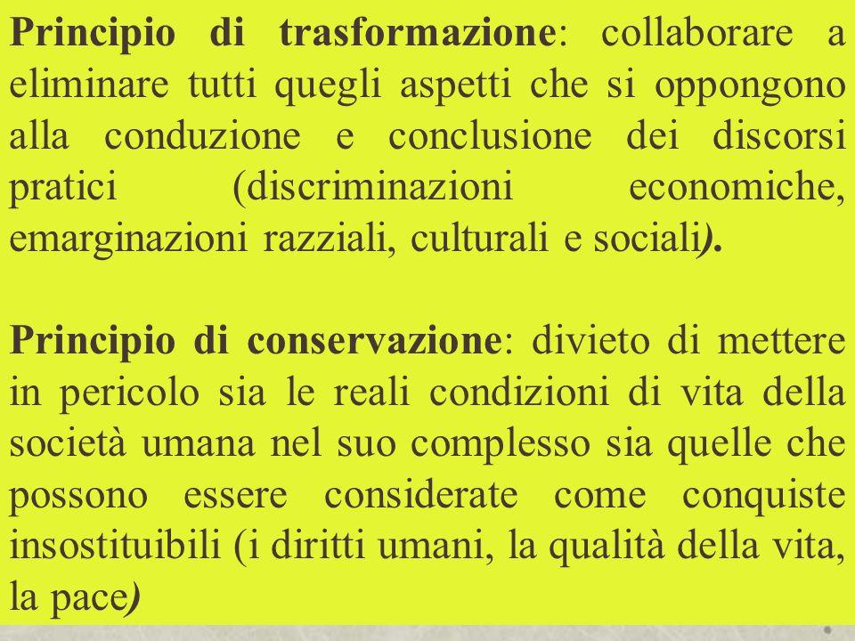 Principio di trasformazione: collaborare a eliminare tutti quegli aspetti che si oppongono alla conduzione e conclusione dei discorsi pratici (discrim