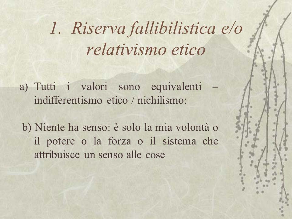 1. Riserva fallibilistica e/o relativismo etico a)Tutti i valori sono equivalenti – indifferentismo etico / nichilismo: b) Niente ha senso: è solo la
