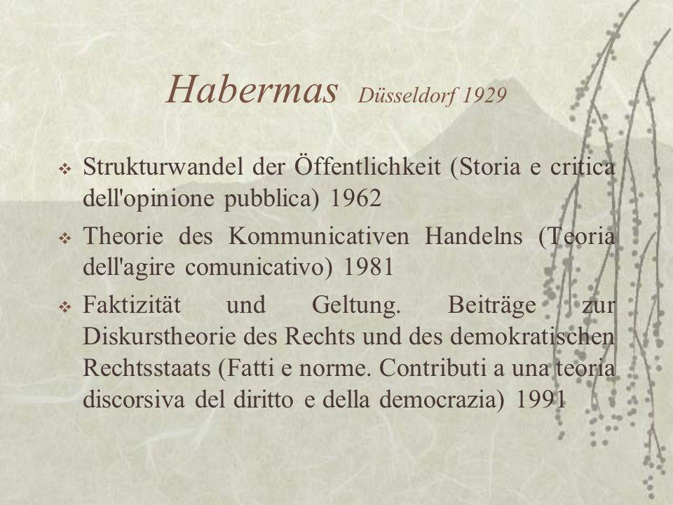 Habermas Düsseldorf 1929 Strukturwandel der Öffentlichkeit (Storia e critica dell'opinione pubblica) 1962 Theorie des Kommunicativen Handelns (Teoria
