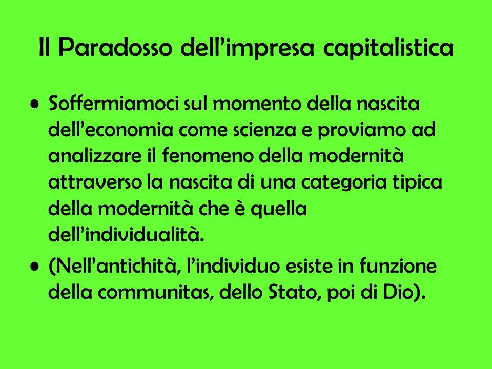 Il Paradosso dellimpresa capitalistica Soffermiamoci sul momento della nascita delleconomia come scienza e proviamo ad analizzare il fenomeno della modernità attraverso la nascita di una categoria tipica della modernità che è quella dellindividualità.