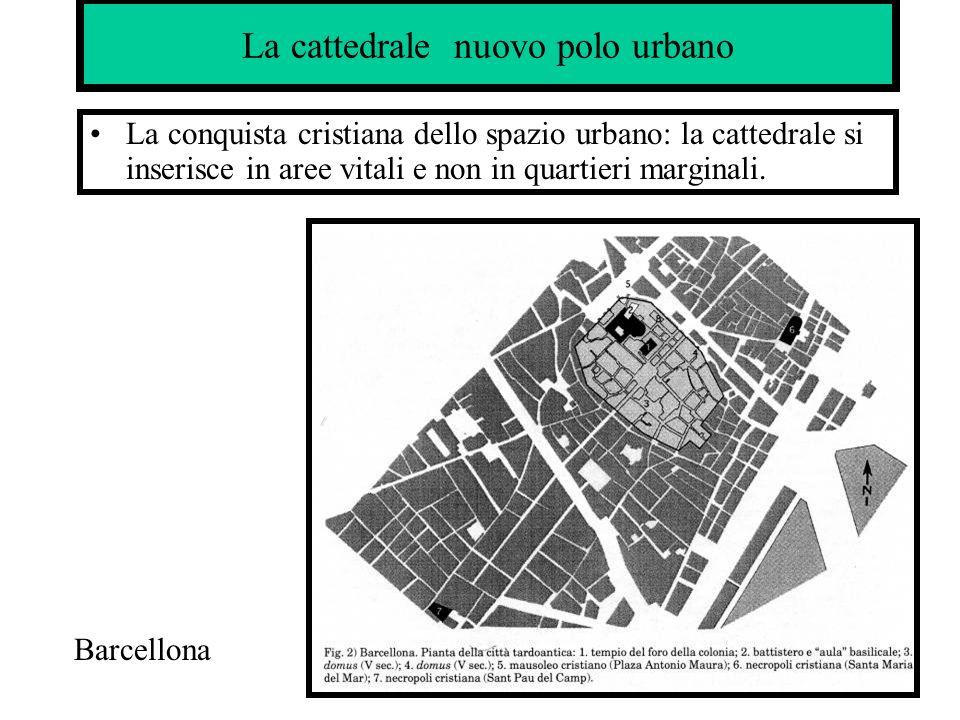 La cattedrale nuovo polo urbano La conquista cristiana dello spazio urbano: la cattedrale si inserisce in aree vitali e non in quartieri marginali. Ba