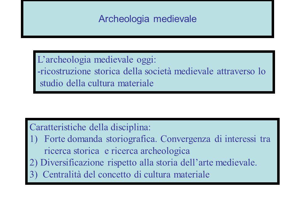 Archeologia medievale Larcheologia medievale oggi: -ricostruzione storica della società medievale attraverso lo studio della cultura materiale Caratte