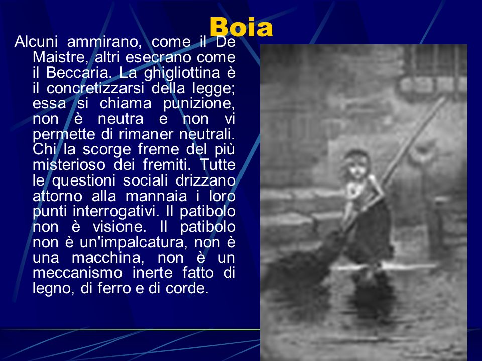 Boia Alcuni ammirano, come il De Maistre, altri esecrano come il Beccaria. La ghigliottina è il concretizzarsi della legge; essa si chiama punizione,