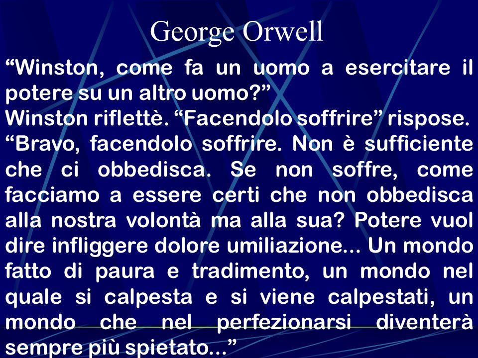 George Orwell Winston, come fa un uomo a esercitare il potere su un altro uomo? Winston riflettè. Facendolo soffrire rispose. Bravo, facendolo soffrir