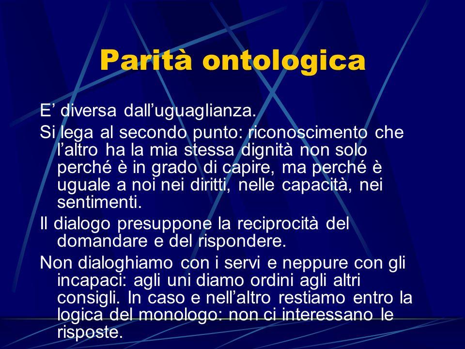 Parità ontologica E diversa dalluguaglianza. Si lega al secondo punto: riconoscimento che laltro ha la mia stessa dignità non solo perché è in grado d
