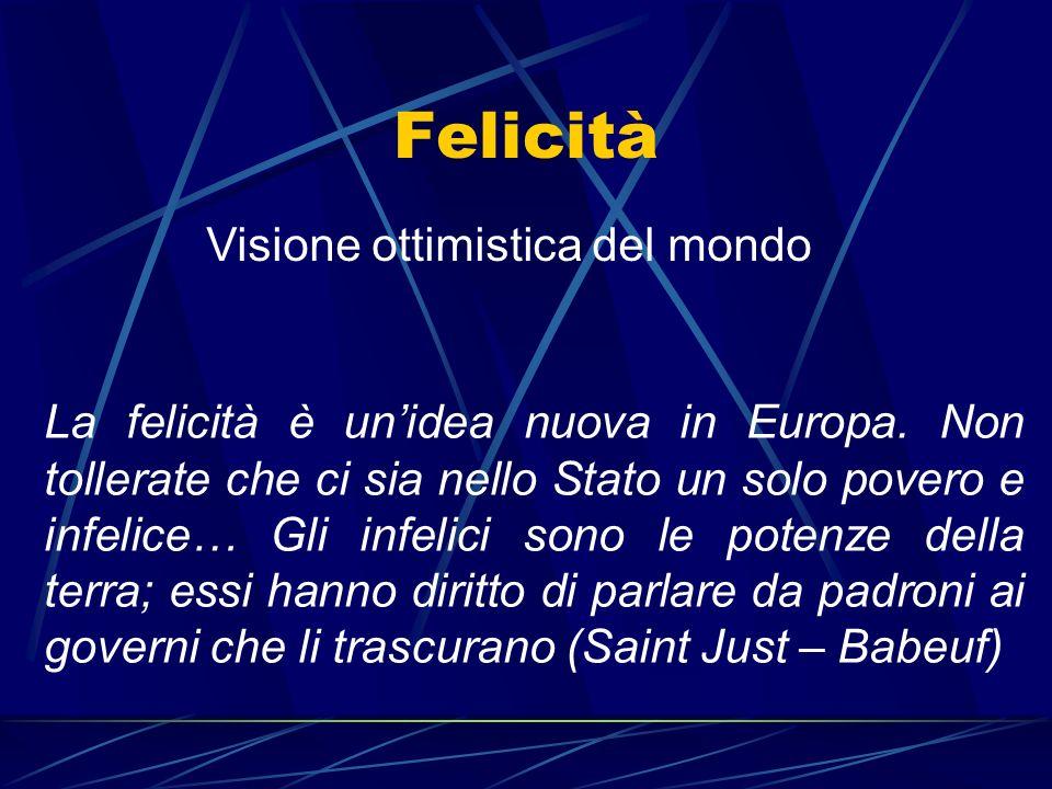 Felicità Visione ottimistica del mondo La felicità è unidea nuova in Europa. Non tollerate che ci sia nello Stato un solo povero e infelice… Gli infel