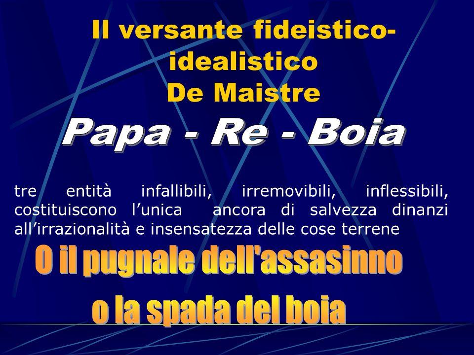 Il versante fideistico- idealistico De Maistre tre entità infallibili, irremovibili, inflessibili, costituiscono lunica ancora di salvezza dinanzi all