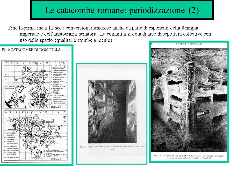 Le catacombe romane: periodizzazione (2) Fine II-prima metà III sec.: conversioni numerose anche da parte di esponenti della famiglia imperiale e dellaristocrazia senatoria.