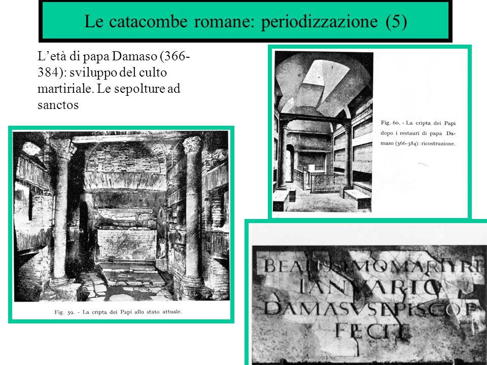 Le catacombe romane: periodizzazione(6) V sec.: si rafforza la scelta di essere seppelliti allinterno delle chiese La cristianizzazione del suburbio.