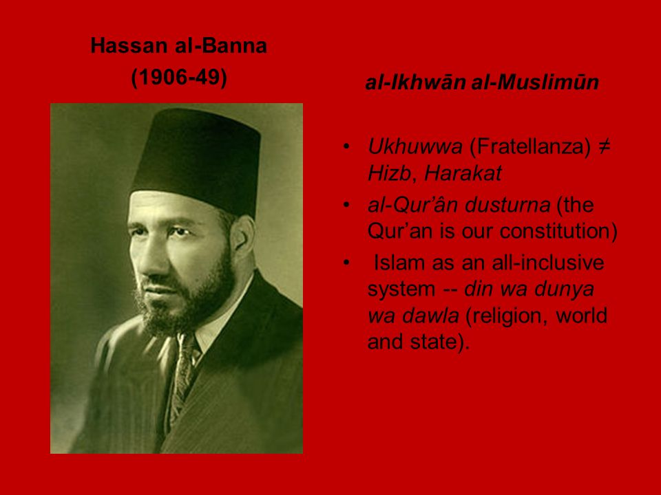 Hassan al-Banna (1906-49) al-Ikhwān al-Muslimūn Ukhuwwa (Fratellanza) Hizb, Harakat al-Qurân dusturna (the Quran is our constitution) Islam as an all-inclusive system -- din wa dunya wa dawla (religion, world and state).
