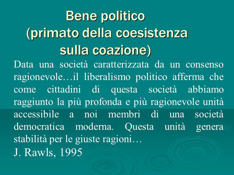 Bene politico (primato della coesistenza sulla coazione) Data una società caratterizzata da un consenso ragionevole…il liberalismo politico afferma ch