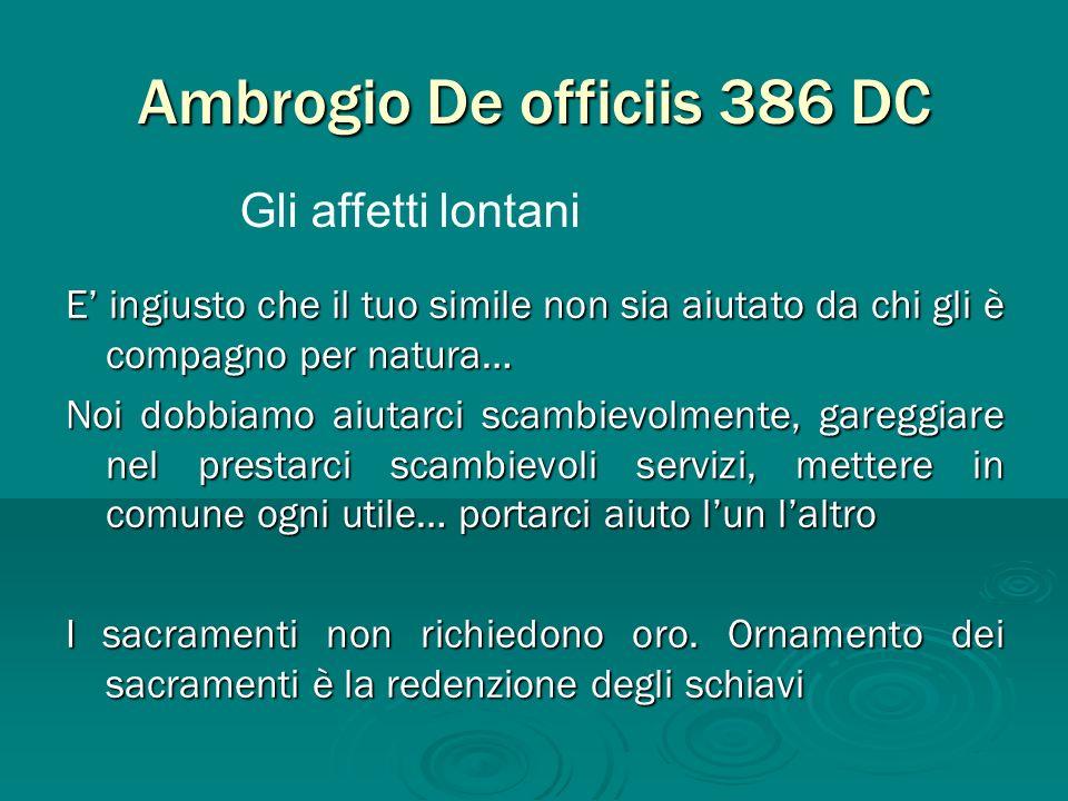 Ambrogio De officiis 386 DC E ingiusto che il tuo simile non sia aiutato da chi gli è compagno per natura… Noi dobbiamo aiutarci scambievolmente, gare