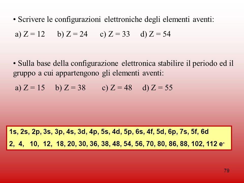 79 Scrivere le configurazioni elettroniche degli elementi aventi: a) Z = 12 b) Z = 24 c) Z = 33 d) Z = 54 Sulla base della configurazione elettronica