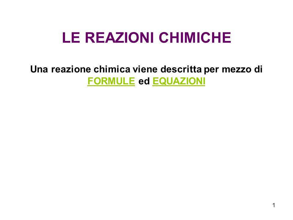1 LE REAZIONI CHIMICHE Una reazione chimica viene descritta per mezzo di FORMULE ed EQUAZIONI