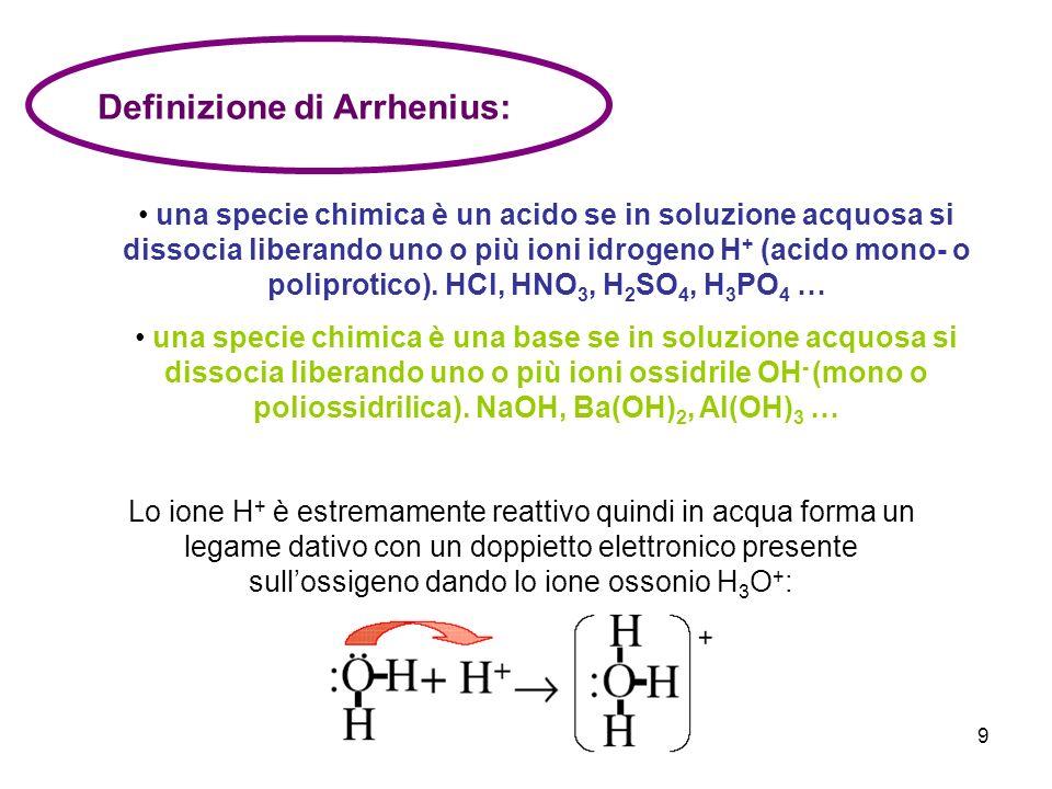9 Definizione di Arrhenius: una specie chimica è un acido se in soluzione acquosa si dissocia liberando uno o più ioni idrogeno H + (acido mono- o pol
