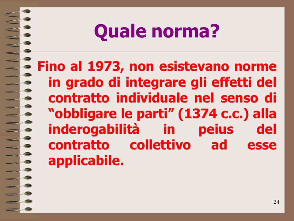 24 Quale norma? Fino al 1973, non esistevano norme in grado di integrare gli effetti del contratto individuale nel senso di obbligare le parti (1374 c