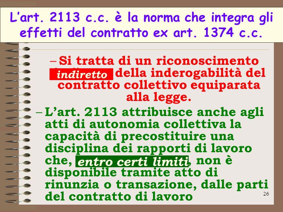 26 Lart. 2113 c.c. è la norma che integra gli effetti del contratto ex art. 1374 c.c. – Si tratta di un riconoscimento indiretto della inderogabilità
