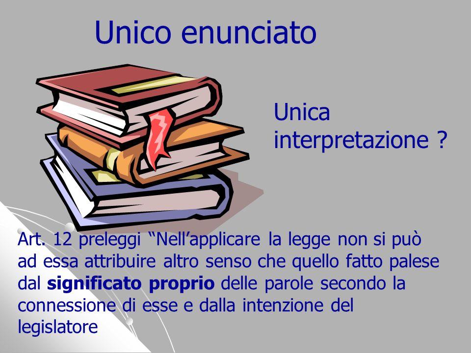 Unico enunciato Art. 12 preleggi Nellapplicare la legge non si può ad essa attribuire altro senso che quello fatto palese dal significato proprio dell