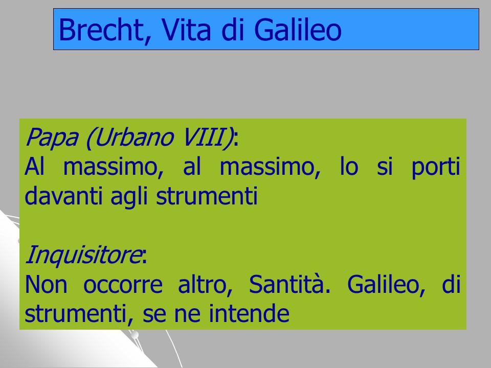 Papa (Urbano VIII): Al massimo, al massimo, lo si porti davanti agli strumenti Inquisitore: Non occorre altro, Santità. Galileo, di strumenti, se ne i
