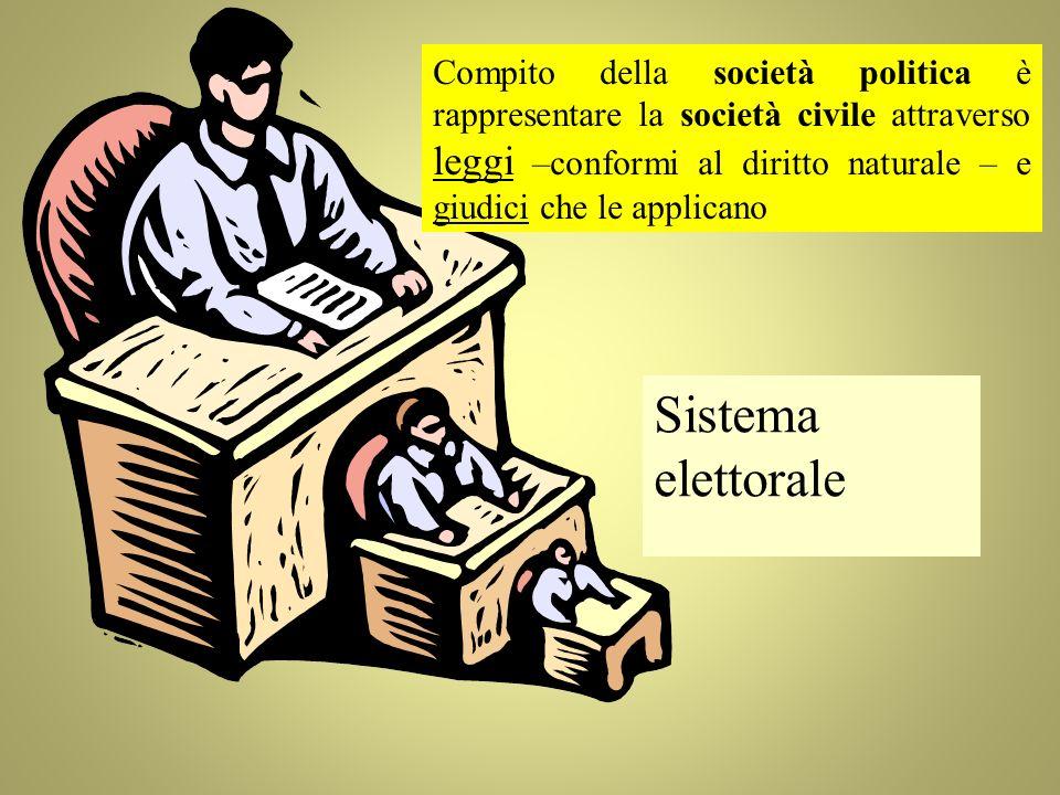 Compito della società politica è rappresentare la società civile attraverso leggi –conformi al diritto naturale – e giudici che le applicano Sistema elettorale