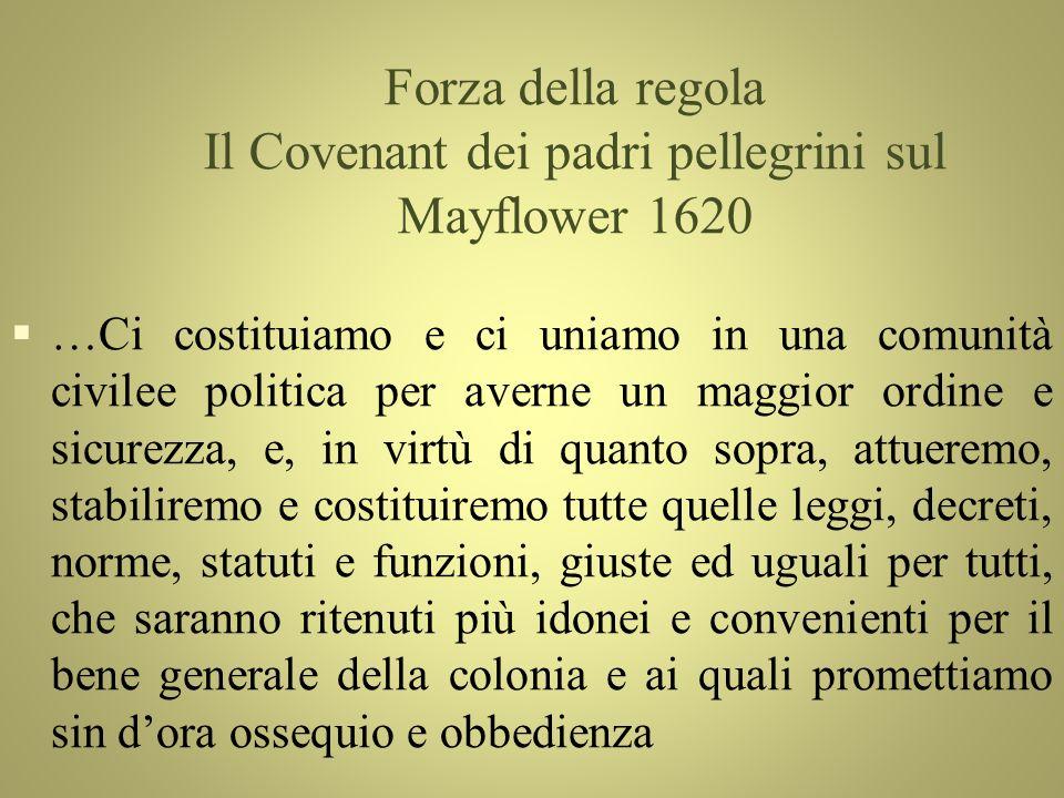 Forza della regola Il Covenant dei padri pellegrini sul Mayflower 1620 §…Ci costituiamo e ci uniamo in una comunità civilee politica per averne un mag