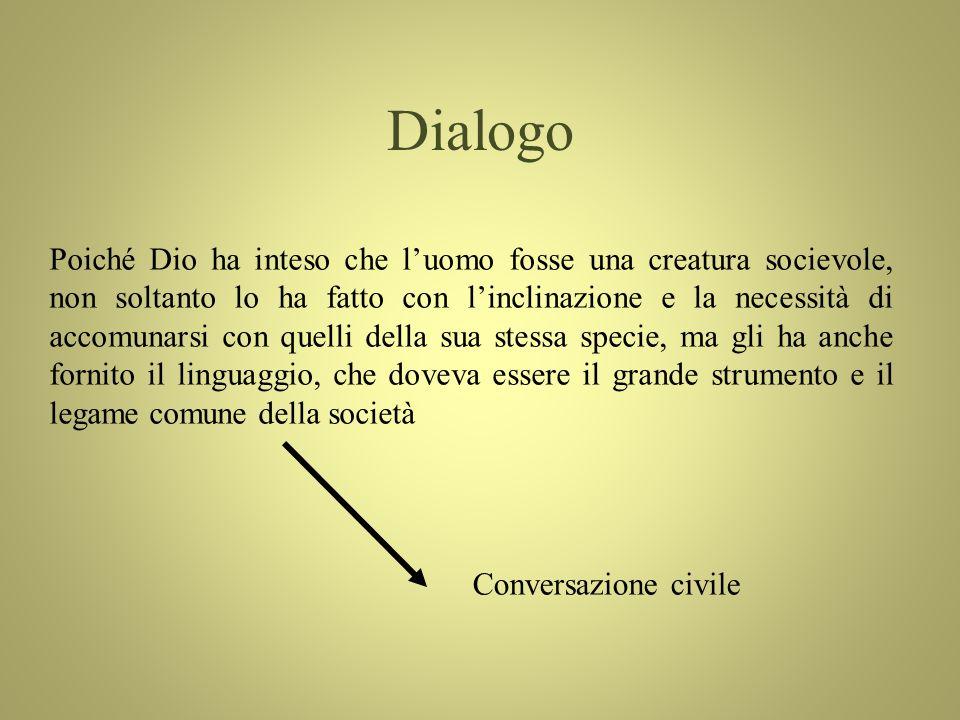 Dialogo Poiché Dio ha inteso che luomo fosse una creatura socievole, non soltanto lo ha fatto con linclinazione e la necessità di accomunarsi con quelli della sua stessa specie, ma gli ha anche fornito il linguaggio, che doveva essere il grande strumento e il legame comune della società Conversazione civile
