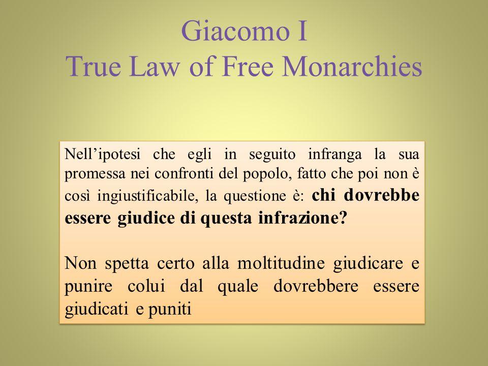 Giacomo I True Law of Free Monarchies Nellipotesi che egli in seguito infranga la sua promessa nei confronti del popolo, fatto che poi non è così ingiustificabile, la questione è: chi dovrebbe essere giudice di questa infrazione.