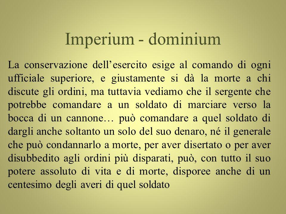 Imperium - dominium La conservazione dellesercito esige al comando di ogni ufficiale superiore, e giustamente si dà la morte a chi discute gli ordini,