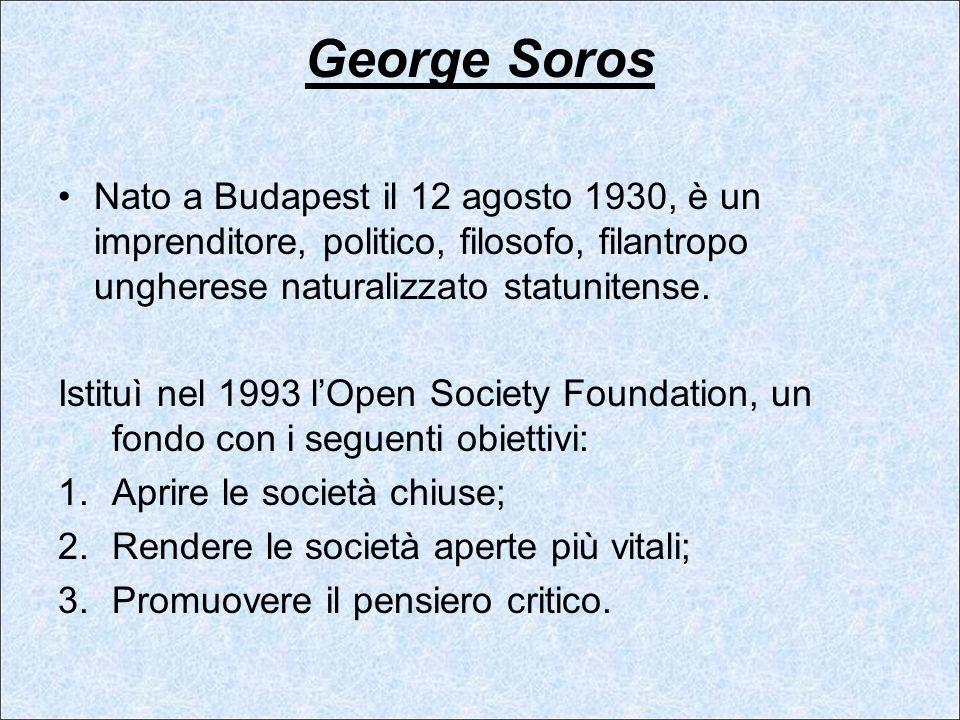 George Soros Nato a Budapest il 12 agosto 1930, è un imprenditore, politico, filosofo, filantropo ungherese naturalizzato statunitense. Istituì nel 19