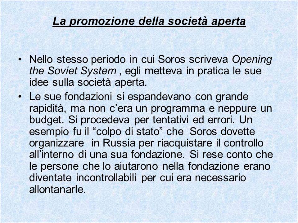 La promozione della società aperta Nello stesso periodo in cui Soros scriveva Opening the Soviet System, egli metteva in pratica le sue idee sulla soc