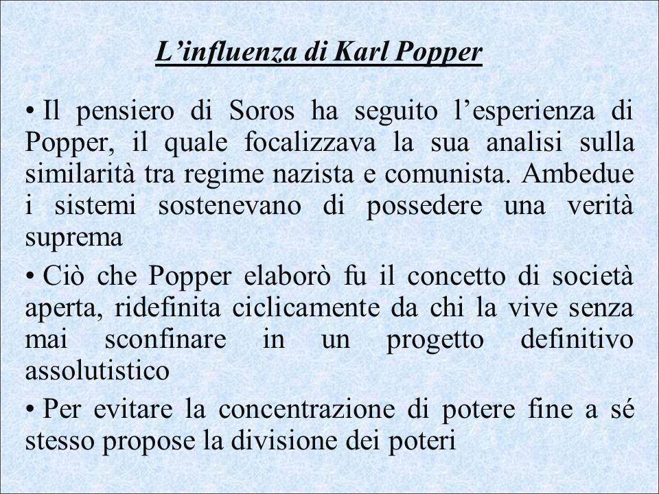Linfluenza di Karl Popper Il pensiero di Soros ha seguito lesperienza di Popper, il quale focalizzava la sua analisi sulla similarità tra regime nazis